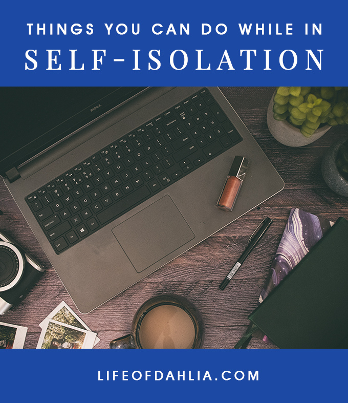 Things You Can Do While In Self-Isolation | Life of Dahlia